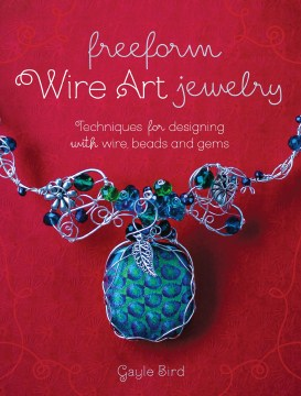 Freeform Wire Art Jewelry: Techniques for Designing with Wire, Beads, and Gems. Beautiful how-to wire-wrapping book by Cape Breton artist Gayle Bird.
